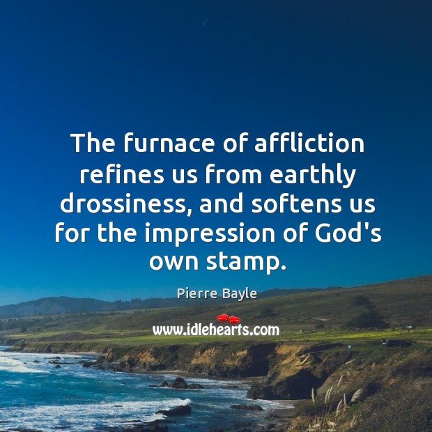 Image, The furnace of affliction refines us from earthly drossiness, and softens us