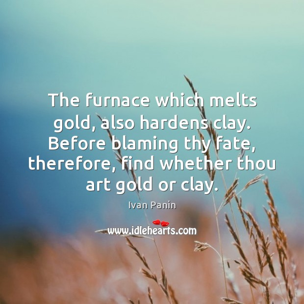Image, The furnace which melts gold, also hardens clay. Before blaming thy fate,