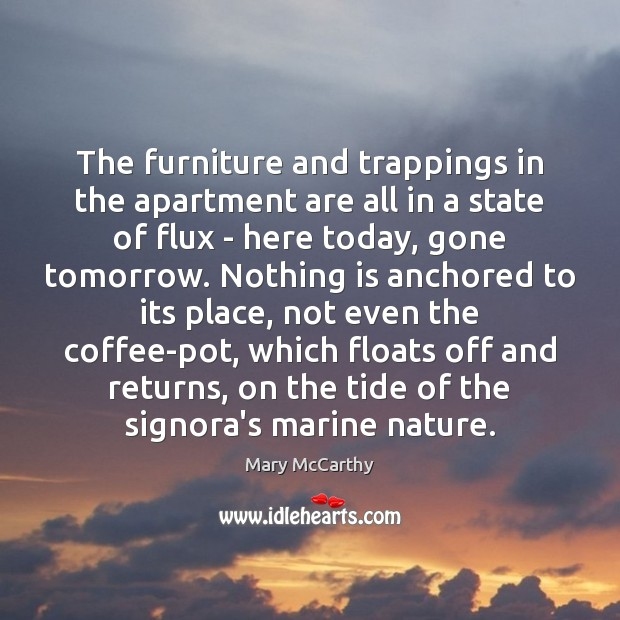 The furniture and trappings in the apartment are all in a state Mary McCarthy Picture Quote