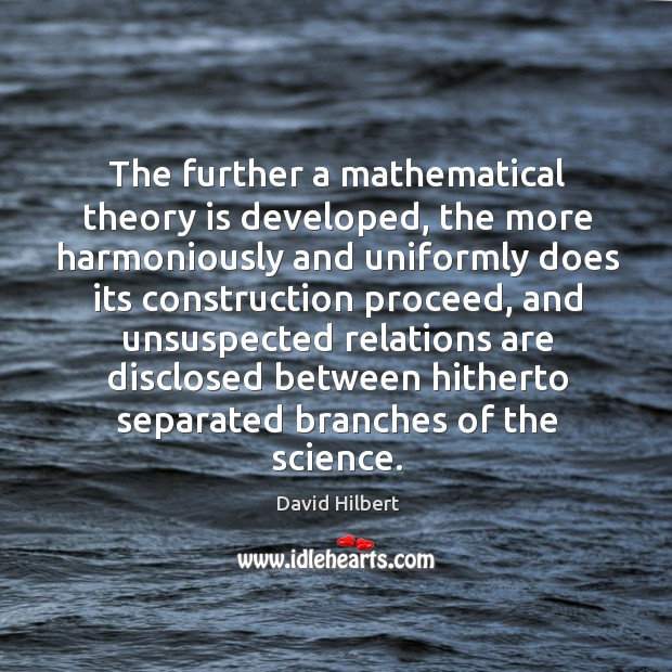 The further a mathematical theory is developed, the more harmoniously and uniformly does David Hilbert Picture Quote