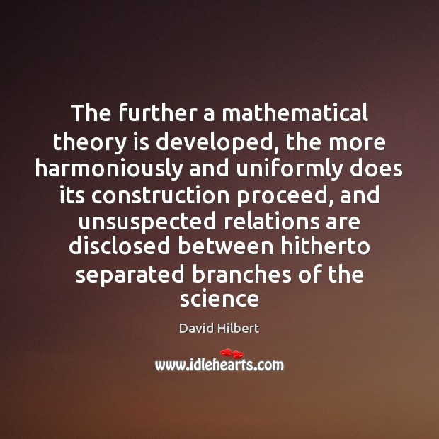 The further a mathematical theory is developed, the more harmoniously and uniformly David Hilbert Picture Quote