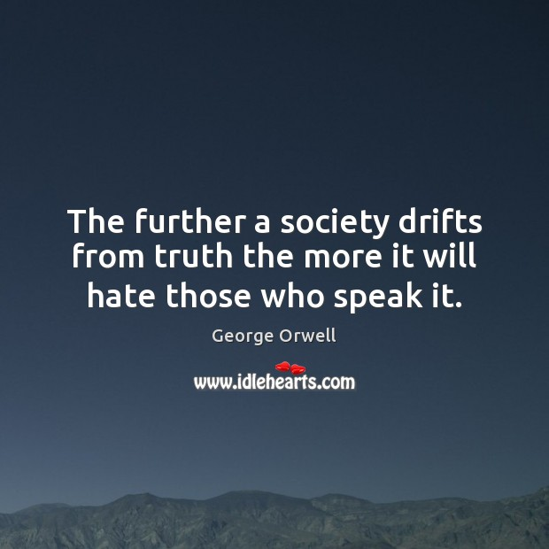 The further a society drifts from truth the more it will hate those who speak it. George Orwell Picture Quote