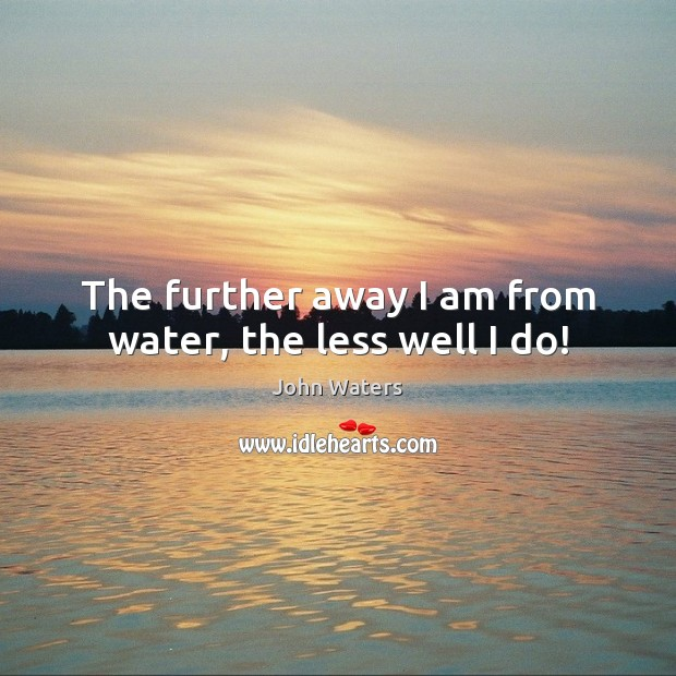 The further away I am from water, the less well I do! John Waters Picture Quote