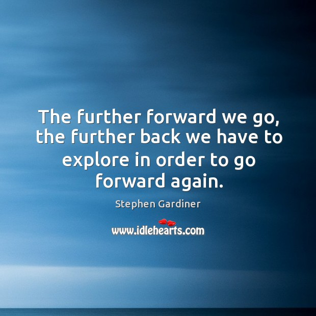 The further forward we go, the further back we have to explore in order to go forward again. Stephen Gardiner Picture Quote