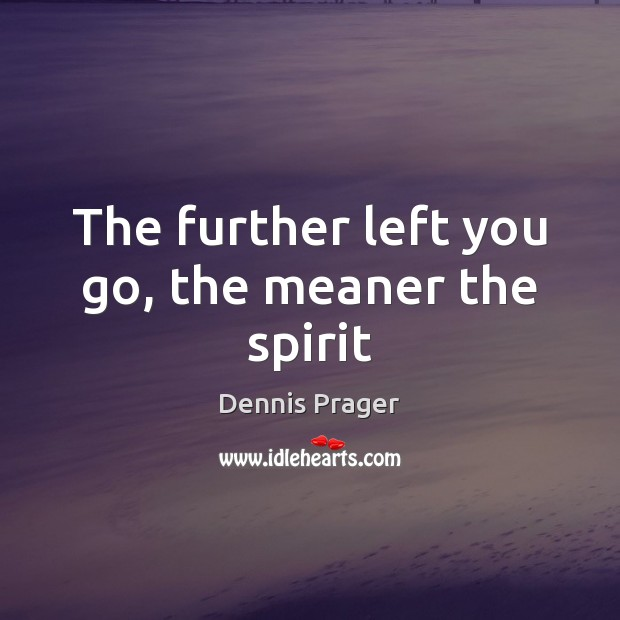 The further left you go, the meaner the spirit Dennis Prager Picture Quote
