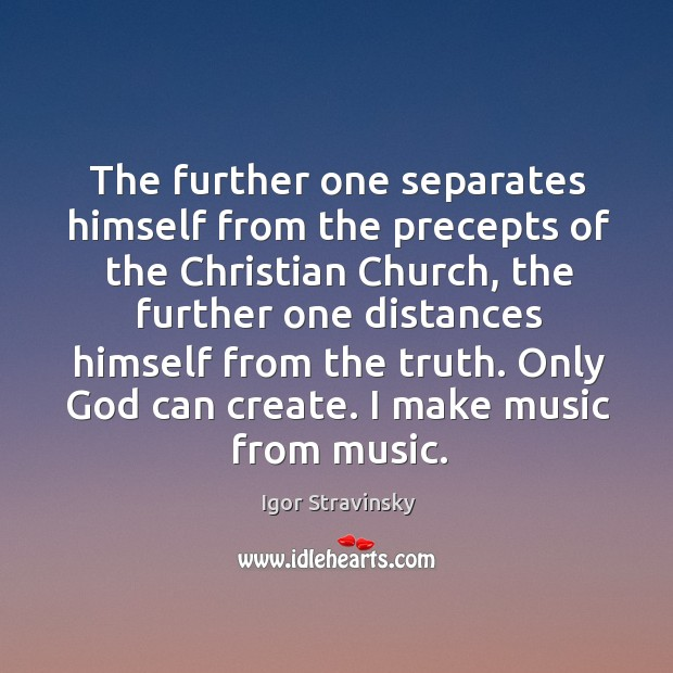 The further one separates himself from the precepts of the Christian Church, Igor Stravinsky Picture Quote