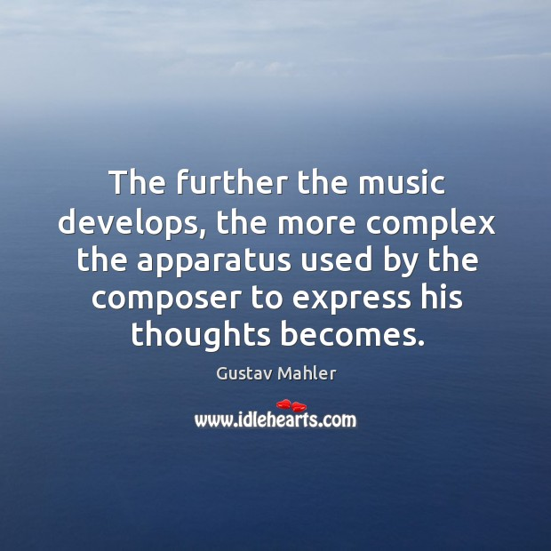 The further the music develops, the more complex the apparatus used by the composer to express his thoughts becomes. Image