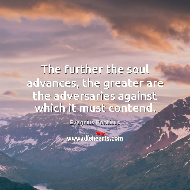 The further the soul advances, the greater are the adversaries against which Evagrius Ponticus Picture Quote
