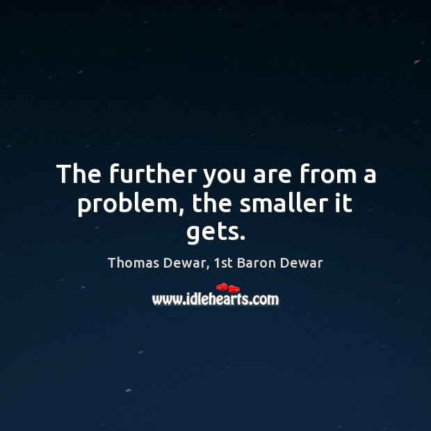 The further you are from a problem, the smaller it gets. Thomas Dewar, 1st Baron Dewar Picture Quote