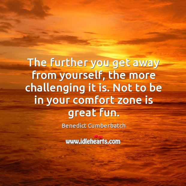 Image, The further you get away from yourself, the more challenging it is. Not to be in your comfort zone is great fun.