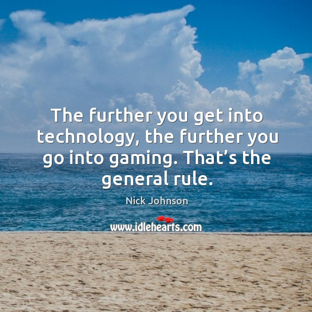 The further you get into technology, the further you go into gaming. That's the general rule. Image