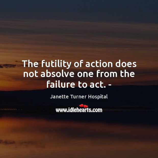 Image, The futility of action does not absolve one from the failure to act. –