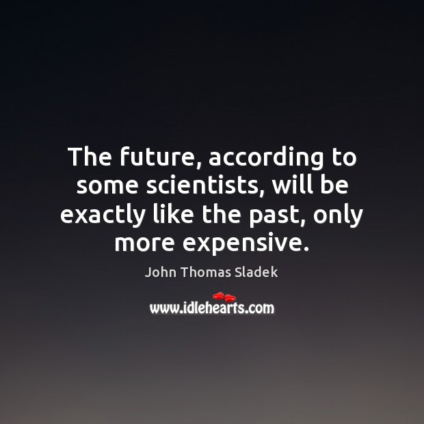 John Thomas Sladek Picture Quote image saying: The future, according to some scientists, will be exactly like the past,