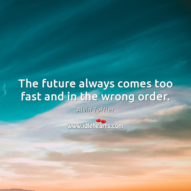 The future always comes too fast and in the wrong order. Image