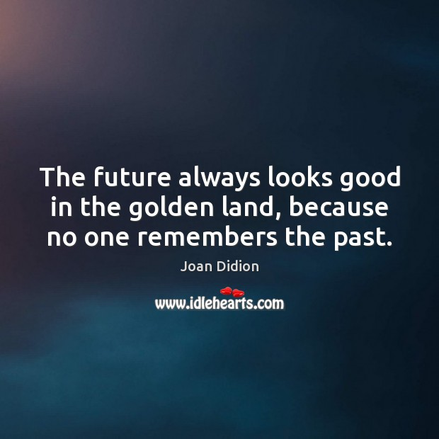 Image, The future always looks good in the golden land, because no one remembers the past.