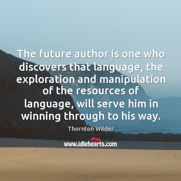 The future author is one who discovers that language, the exploration and manipulation of the Image
