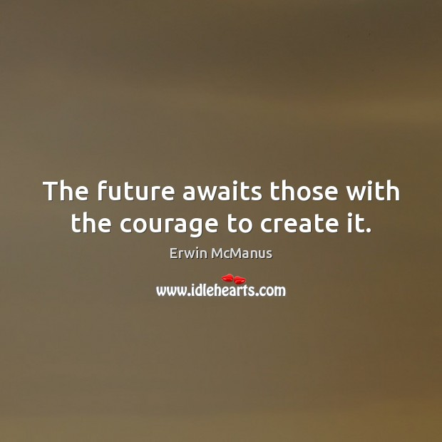Image, The future awaits those with the courage to create it.