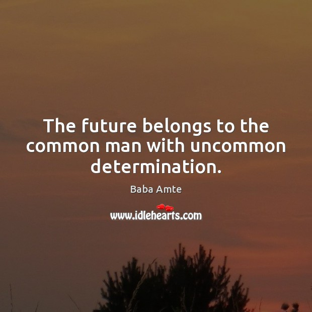 Image, The future belongs to the common man with uncommon determination.