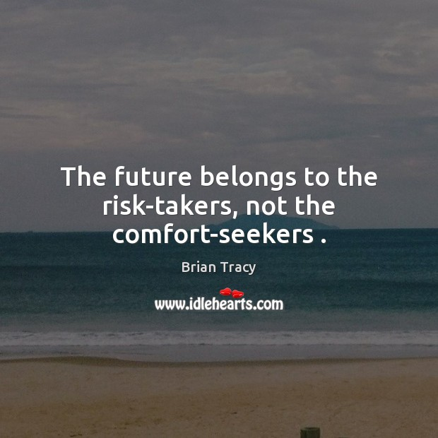 Image, The future belongs to the risk-takers, not the comfort-seekers .