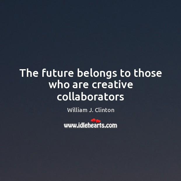 The future belongs to those who are creative collaborators William J. Clinton Picture Quote