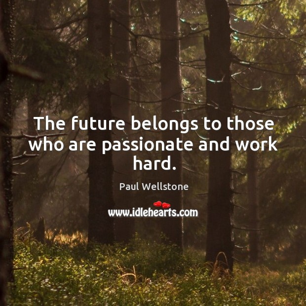 The future belongs to those who are passionate and work hard. Paul Wellstone Picture Quote