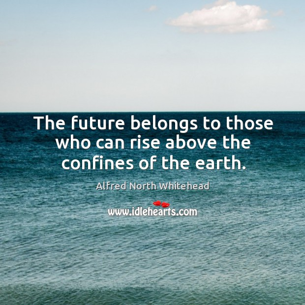 The future belongs to those who can rise above the confines of the earth. Image