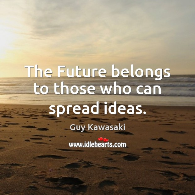The Future belongs to those who can spread ideas. Guy Kawasaki Picture Quote