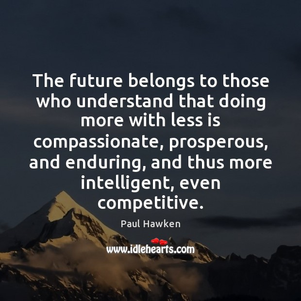 The future belongs to those who understand that doing more with less Paul Hawken Picture Quote