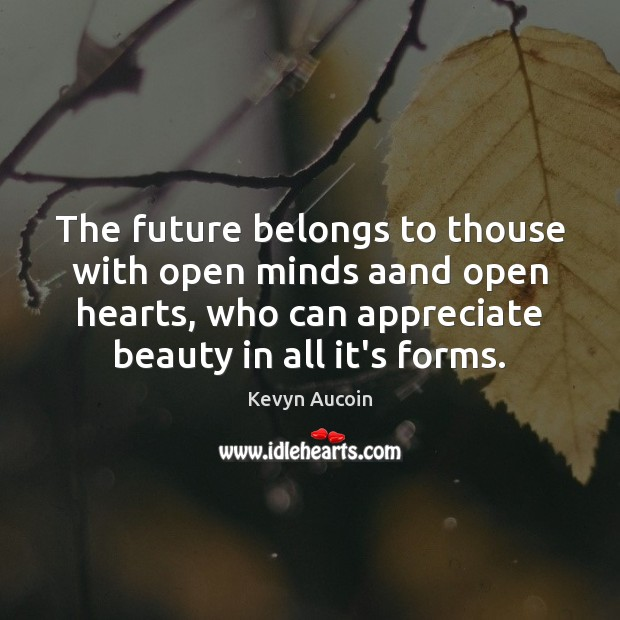 The future belongs to thouse with open minds aand open hearts, who Image