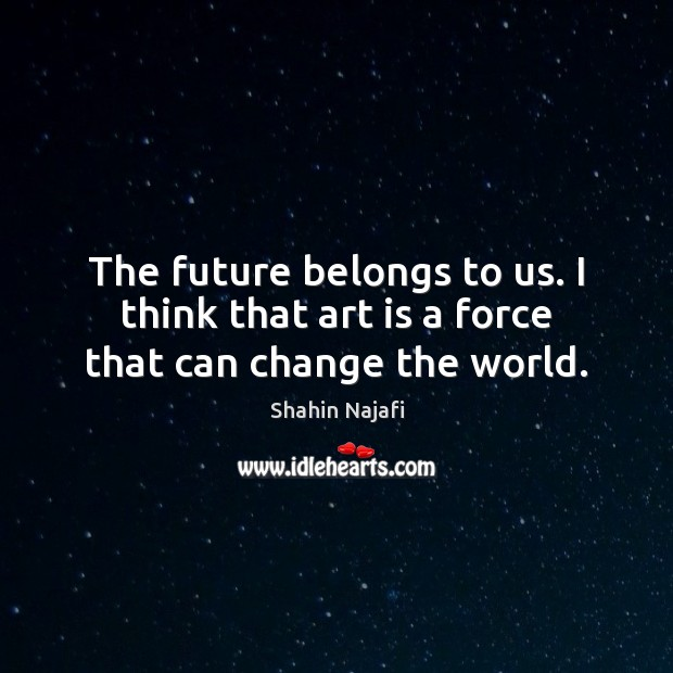 The future belongs to us. I think that art is a force that can change the world. Image