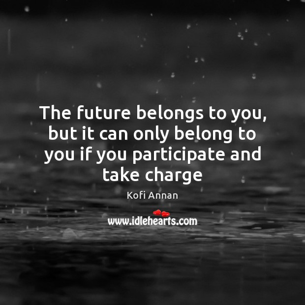 The future belongs to you, but it can only belong to you Kofi Annan Picture Quote