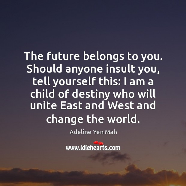 Image, The future belongs to you. Should anyone insult you, tell yourself this: