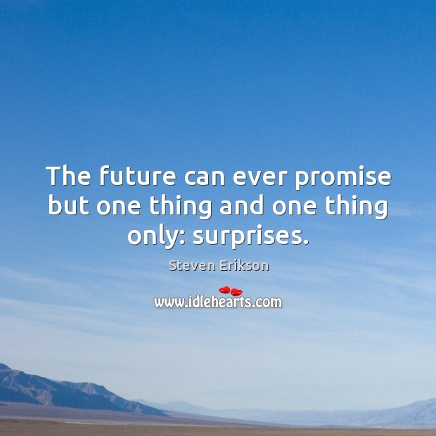 The future can ever promise but one thing and one thing only: surprises. Steven Erikson Picture Quote
