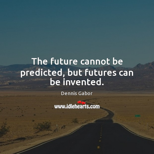 The future cannot be predicted, but futures can be invented. Image