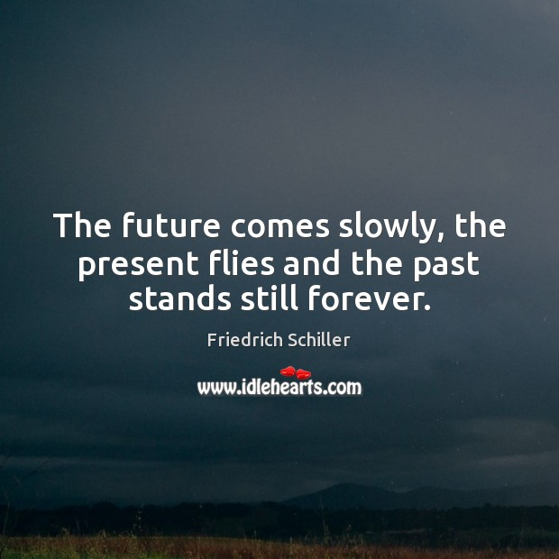 The future comes slowly, the present flies and the past stands still forever. Image