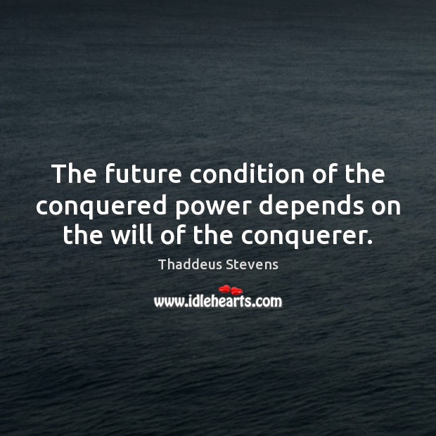 Image, The future condition of the conquered power depends on the will of the conquerer.