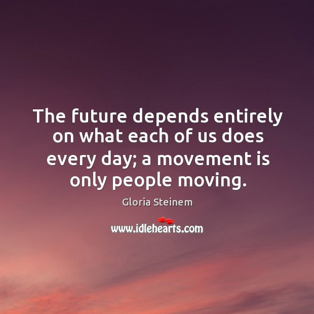 The future depends entirely on what each of us does every day; a movement is only people moving. Image