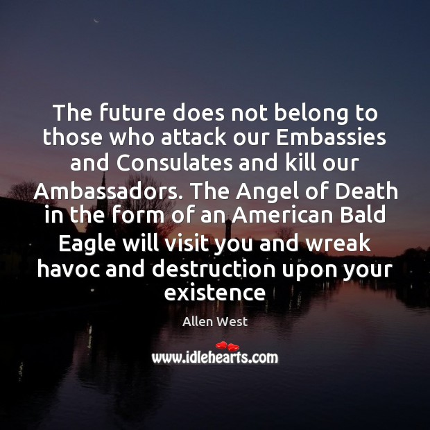 The future does not belong to those who attack our Embassies and Image