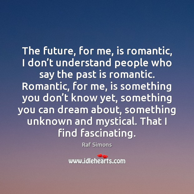 The future, for me, is romantic, I don't understand people who Past Quotes Image