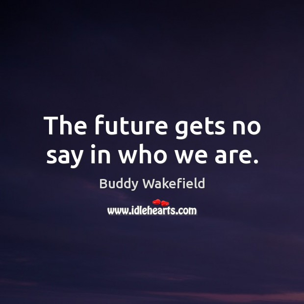 The future gets no say in who we are. Buddy Wakefield Picture Quote