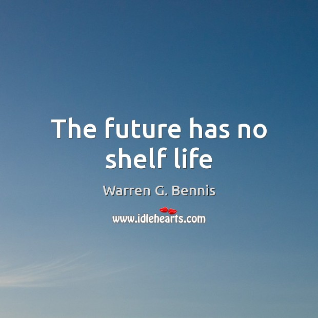 The future has no shelf life Warren G. Bennis Picture Quote