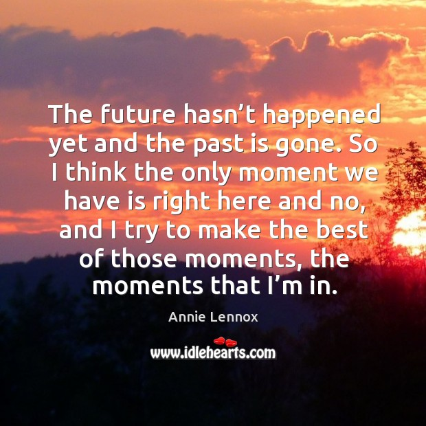 The future hasn't happened yet and the past is gone. Image