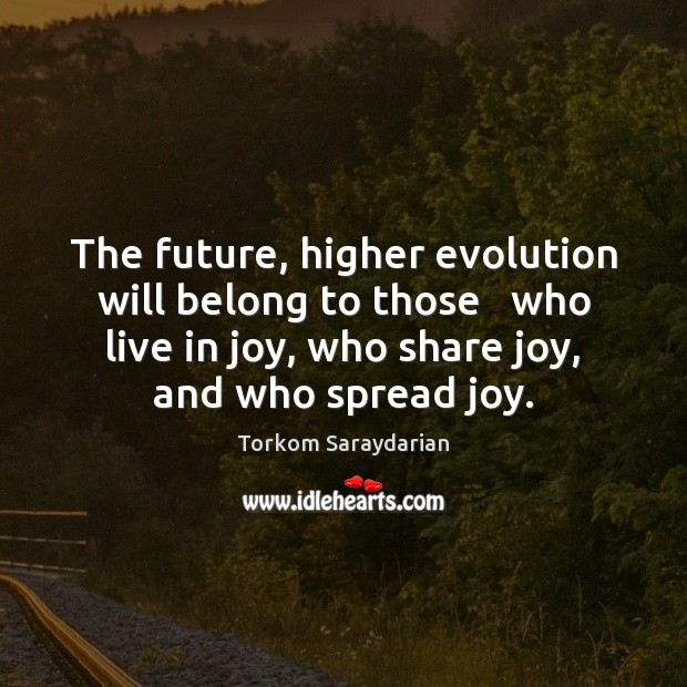 The future, higher evolution will belong to those   who live in joy, Image