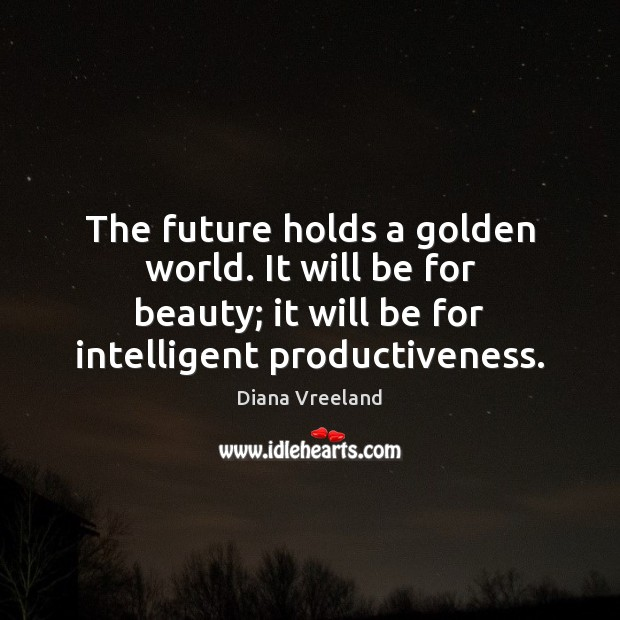 The future holds a golden world. It will be for beauty; it Diana Vreeland Picture Quote