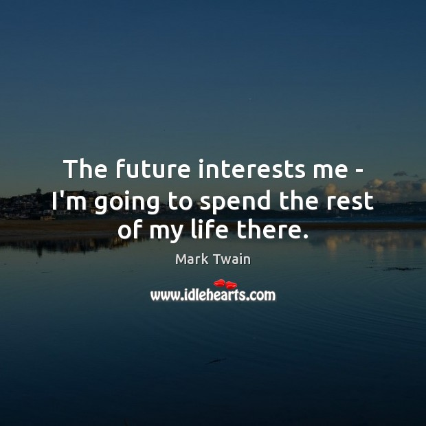 Image, The future interests me – I'm going to spend the rest of my life there.