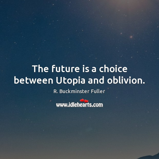 The future is a choice between Utopia and oblivion. R. Buckminster Fuller Picture Quote