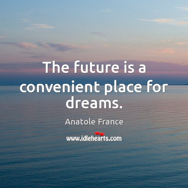The future is a convenient place for dreams. Image