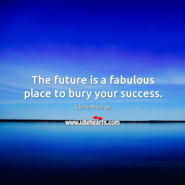 The future is a fabulous place to bury your success. Chris Murray Picture Quote