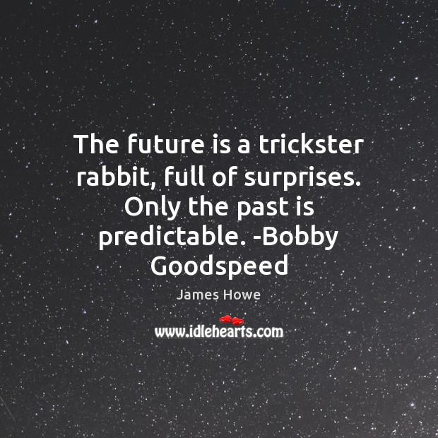 The future is a trickster rabbit, full of surprises. Only the past Image