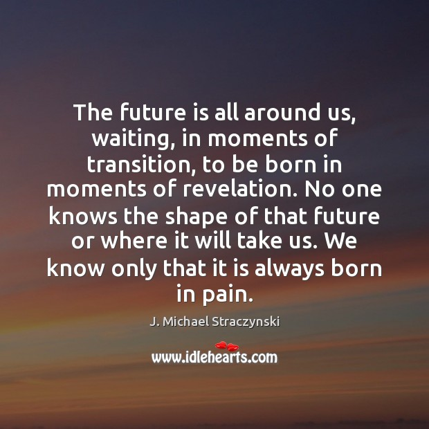 The future is all around us, waiting, in moments of transition, to J. Michael Straczynski Picture Quote